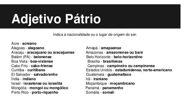 Adjetivo Pátrio Indica a nacionalidade ou o lugar de origem do ser. Acre - acreano Alagoas - alagoano Amapá - amapaense Ar...