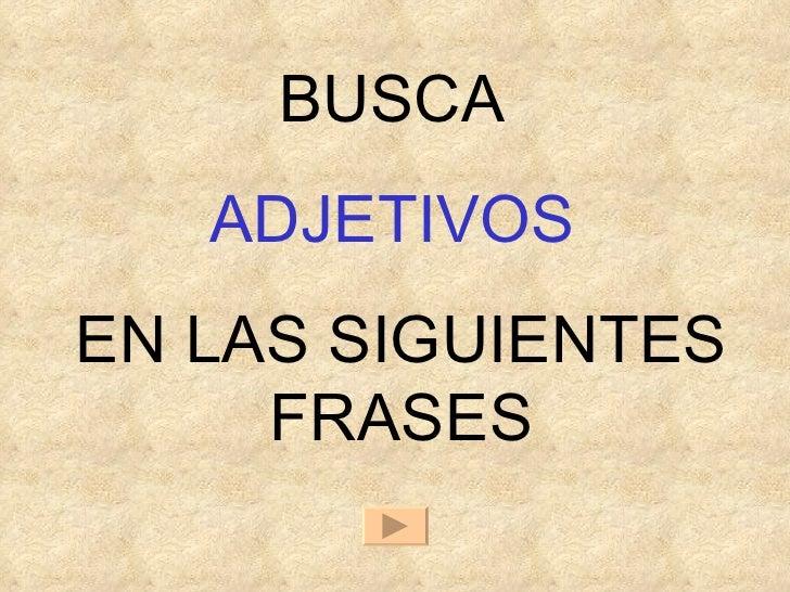 BUSCA  ADJETIVOS   EN LAS SIGUIENTES FRASES