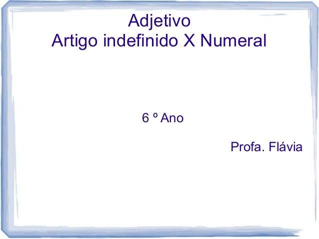 Adjetivo  Artigo indefinido X Numeral  6 º Ano  Profa. Flávia