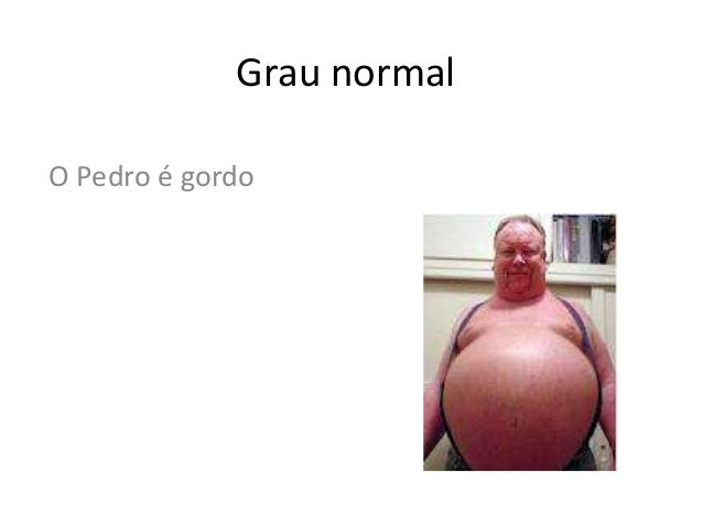 Grau normal O Pedro é gordo