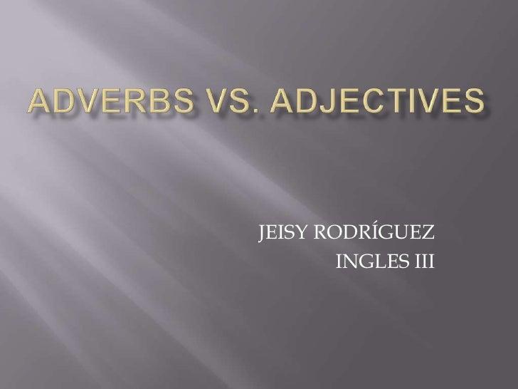 ADVERBS Vs. ADJECTIVES<br />JEISY RODRÍGUEZ<br />INGLES III<br />