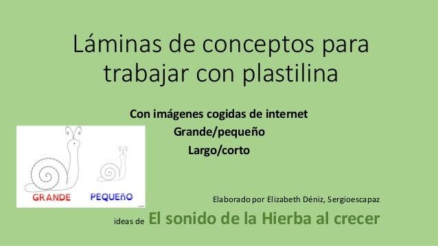 Láminas de conceptos para trabajar con plastilina Con imágenes cogidas de internet Grande/pequeño Largo/corto Elaborado po...