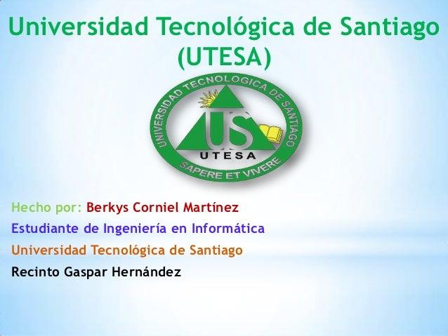 Universidad Tecnológica de Santiago              (UTESA)Hecho por: Berkys Corniel MartínezEstudiante de Ingeniería en Info...