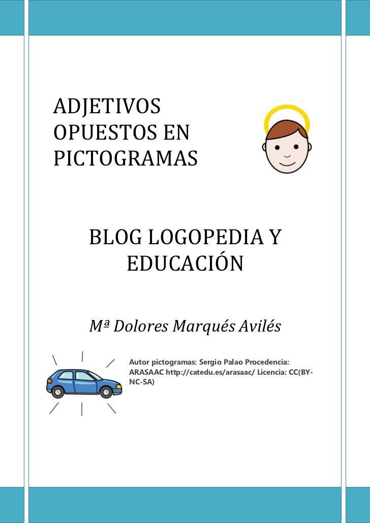 ADJETIVOSOPUESTOS ENPICTOGRAMAS  BLOG LOGOPEDIA Y     EDUCACIÓN  Mª Dolores Marqués Avilés       Autor pictogramas: Sergio...