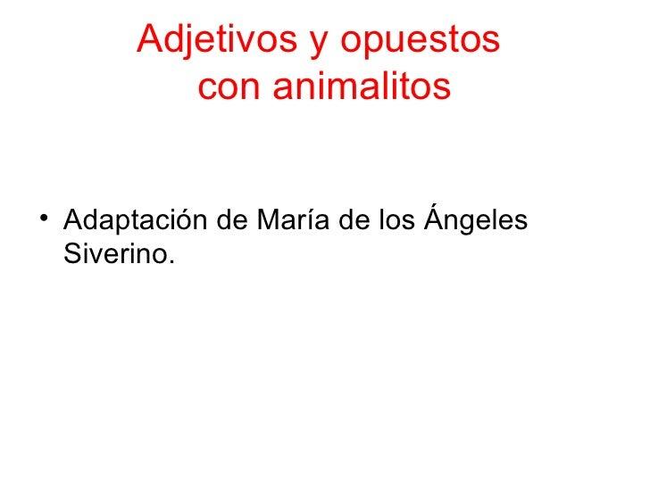 Adjetivos y opuestos  con animalitos <ul><li>Adaptación de María de los Ángeles Siverino. </li></ul>