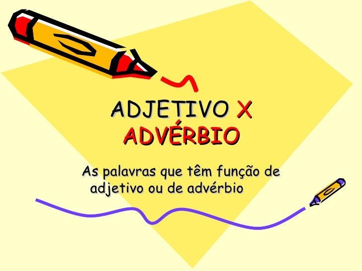 ADJETIVO  X ADVÉRBIO As palavras que têm função de adjetivo ou de advérbio