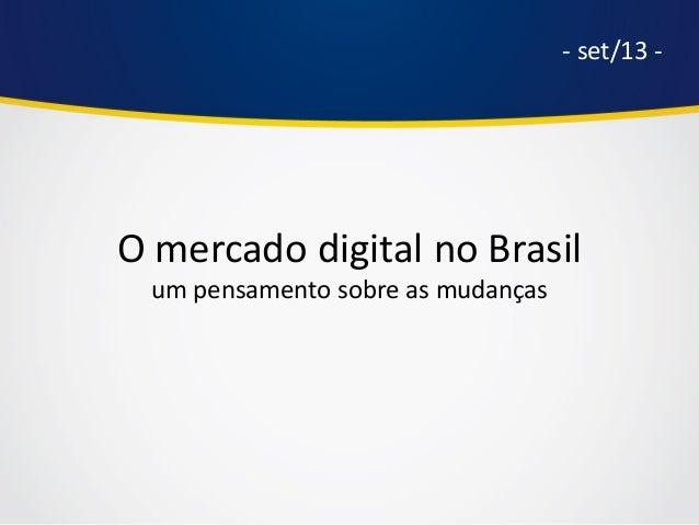 O mercado digital no Brasil um pensamento sobre as mudanças - set/13 -