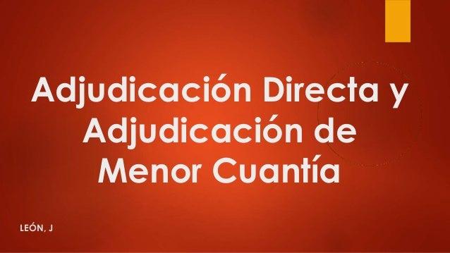 Adjudicación Directa y Adjudicación de Menor Cuantía LEÓN, J