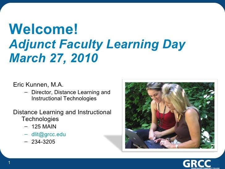 Welcome!   Adjunct Faculty Learning Day March 27, 2010 <ul><li>Eric Kunnen, M.A. </li></ul><ul><ul><li>Director, Distance ...