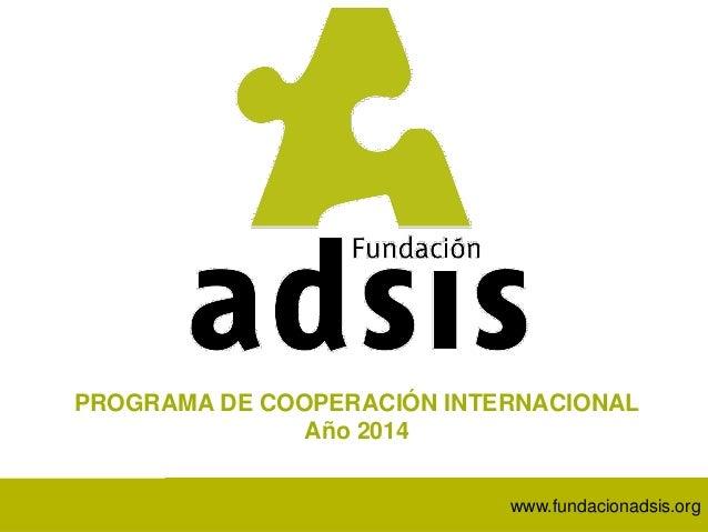 www.fundacionadsis.orgwww.fundacionadsis.orgwww.fundacionadsis.org PROGRAMA DE COOPERACIÓN INTERNACIONAL Año 2014