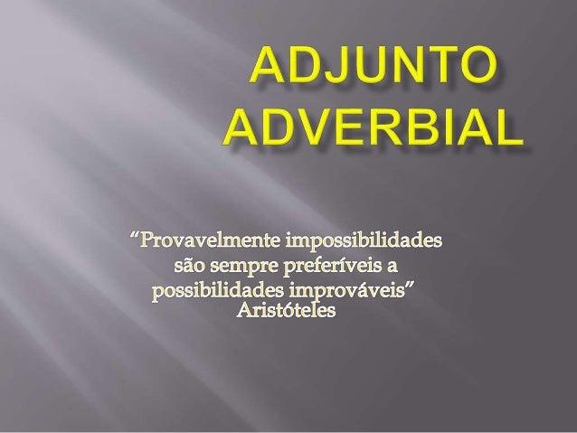  O adjunto adverbial modifica o sentido do verbo, adjetivo ou advérbio, dando a ele circunstâncias de tempo, modo, lugar,...