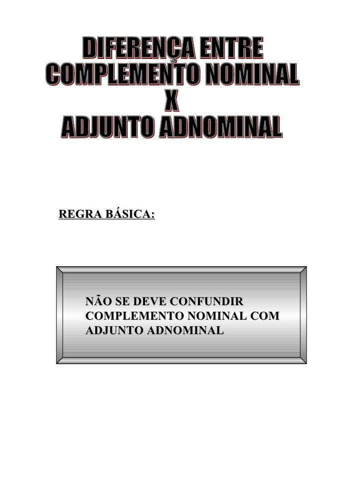 REGRA BÁSICA: NÃO SE DEVE CONFUNDIR COMPLEMENTO NOMINAL COM ADJUNTO ADNOMINAL  DIFERENÇA ENTRE COMPLEMENTO NOMINAL X ADJUN...