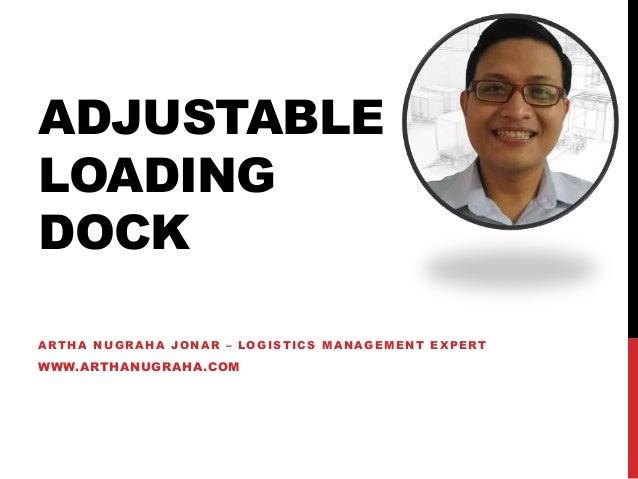 ADJUSTABLE LOADING DOCK ARTHA NUGRAHA JONAR – LOGISTICS MANAGEMENT EXPERT WWW.ARTHANUGRAHA.COM