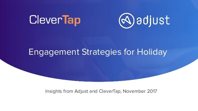 Engagement Strategies for Holiday Insights from Adjust and CleverTap, November 2017