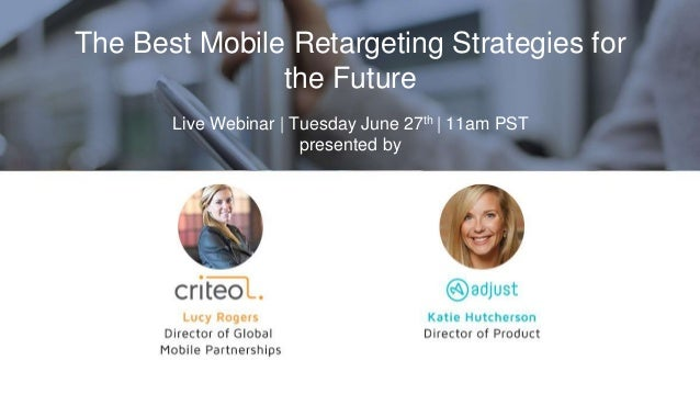The Best Mobile Retargeting Strategies for the Future Live Webinar | Tuesday June 27th | 11am PST presented by