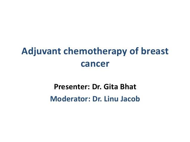 Adjuvant chemotherapy of breast cancer Presenter: Dr. Gita Bhat Moderator: Dr. Linu Jacob