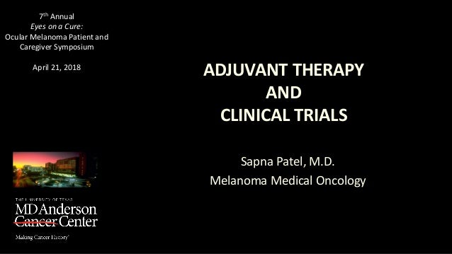 ADJUVANT THERAPY AND CLINICAL TRIALS Sapna Patel, M.D. Melanoma Medical Oncology 7th Annual Eyes on a Cure: Ocular Melanom...