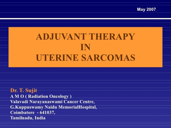 ADJUVANT THERAPY  IN  UTERINE SARCOMAS Dr. T. Sujit A M O ( Radiation Oncology ) Valavadi Narayanaswami Cancer Centre, G.K...