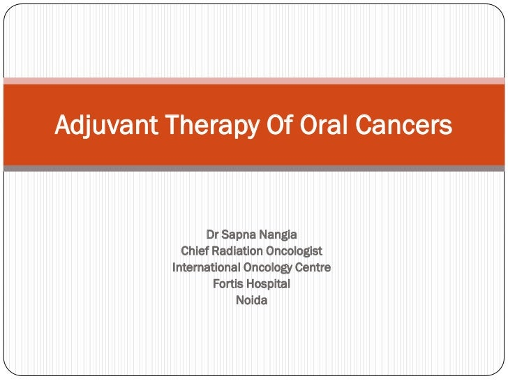Adjuvant Therapy Of Oral Cancers               Dr Sapna Nangia           Chief Radiation Oncologist         International ...