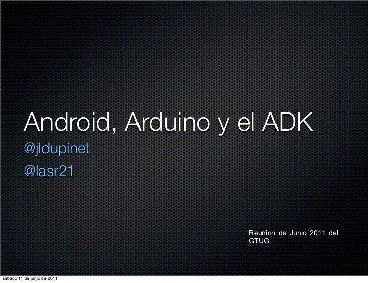 Android, Arduino y el ADK          @jldupinet          @lasr21                             Reunion de Junio 2011 del      ...