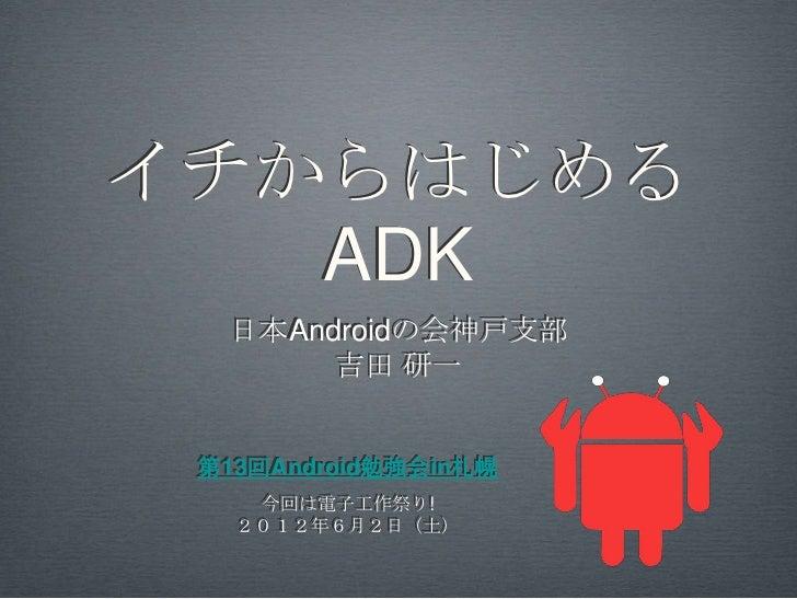 イチからはじめる   ADK  日本Androidの会神戸支部       吉田 研一 第13回Android勉強会in札幌    今回は電子工作祭り!   2012年6月2日(土)