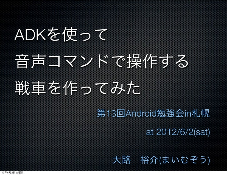 ADKを使って     音声コマンドで操作する     戦車を作ってみた             第13回Android勉強会in札幌                    at 2012/6/2(sat)               大路裕...