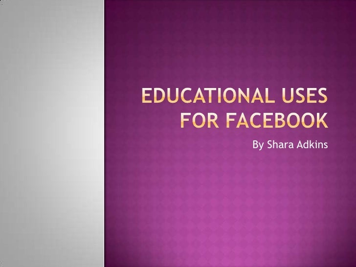 Educational uses for facebook<br />By Shara Adkins <br />