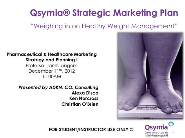 "Qsymia® Strategic Marketing Plan         ""Weighing in on Healthy Weight Management""Pharmaceutical & Healthcare Marketing  ..."