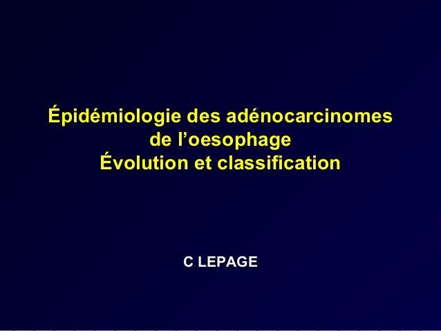 Épidémiologie des adénocarcinomes          de l'oesophage     Évolution et classification            C LEPAGE