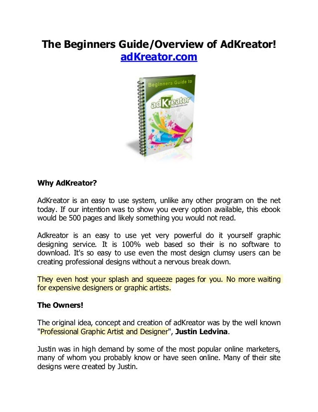 The Beginners Guide/Overview of AdKreator! adKreator.com  Why AdKreator? AdKreator is an easy to use system, unlike any ot...