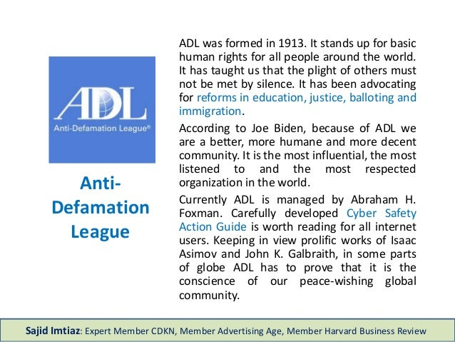 Anti- Defamation League ADL was formed in 1913. It stands up for basic human rights for all people around the world. It ha...