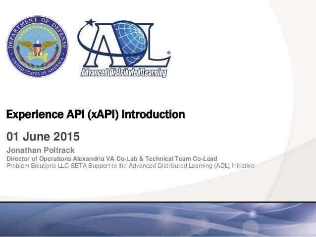 Experience API (xAPI) Introduction 01 June 2015 Jonathan Poltrack Director of Operations Alexandria VA Co-Lab & Technical ...