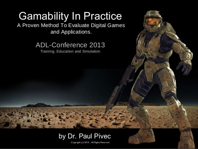 by Dr. Paul PivecCopyright (c) 2013 - All Rights ReservedADL-Conference 2013Training, Education and SimulationGamability I...