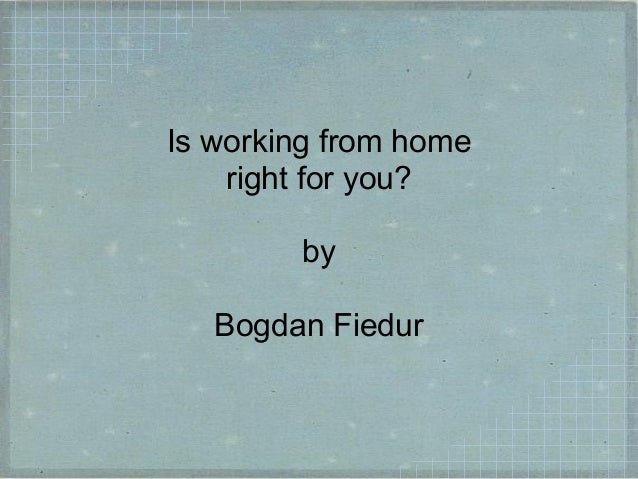 Is working from home right for you? by Bogdan Fiedur