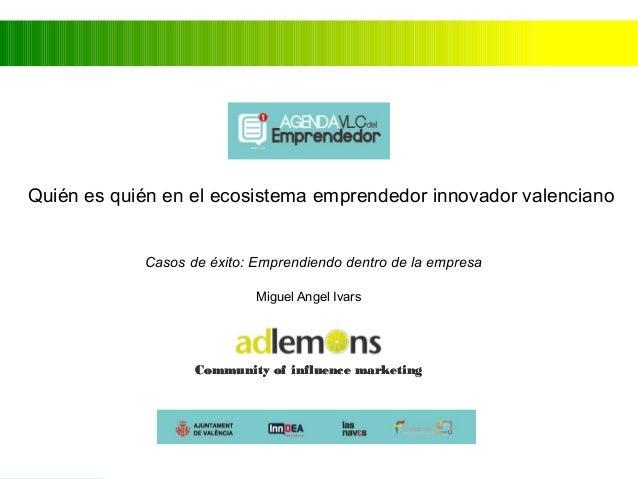 Quién es quién en el ecosistema emprendedor innovador valenciano  Casos de éxito: Emprendiendo dentro de la empresa  Migue...