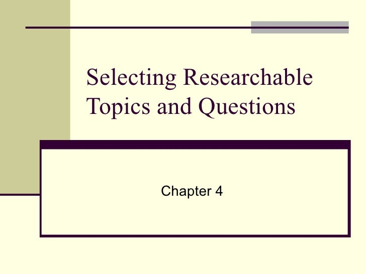 Selecting Researchable Topics and Questions Chapter 4