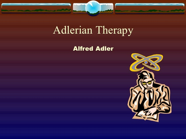 Adlerian Therapy <ul><li>Alfred Adler </li></ul>