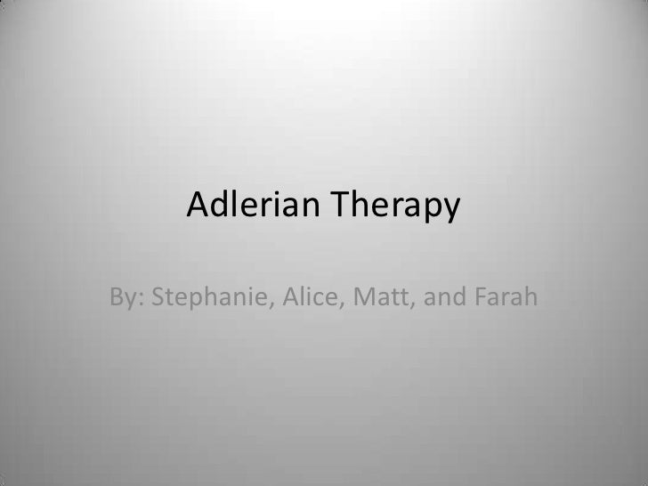 Adlerian Therapy<br />By: Stephanie, Alice, Matt, and Farah<br />