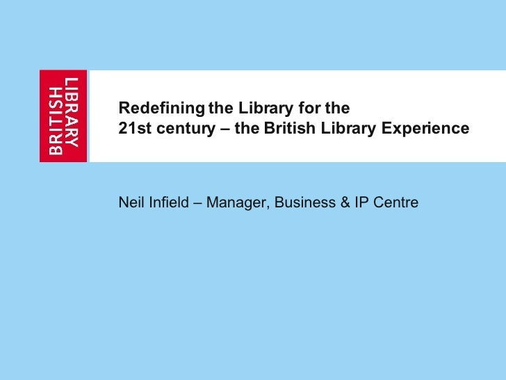 Redefining the Library for the  21st century – the British Library Experience Neil Infield – Manager, Business & IP Centre