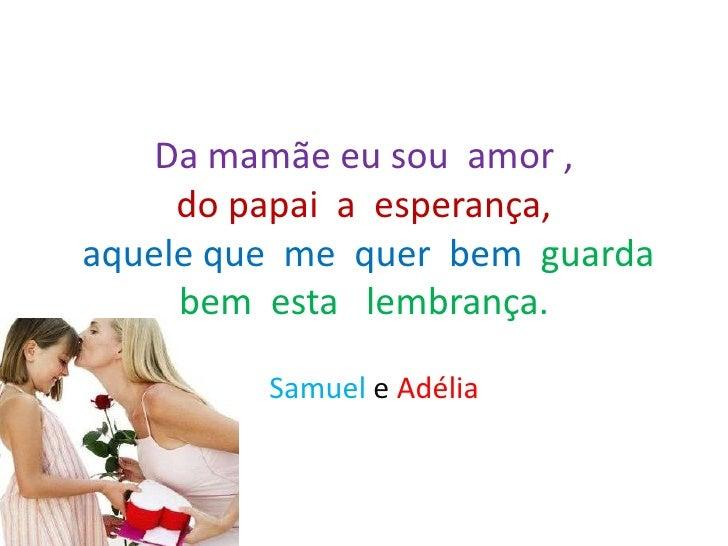 Da mamãe eu sou amor ,     do papai a esperança,aquele que me quer bem guarda     bem esta lembrança.         Samuel e Adé...