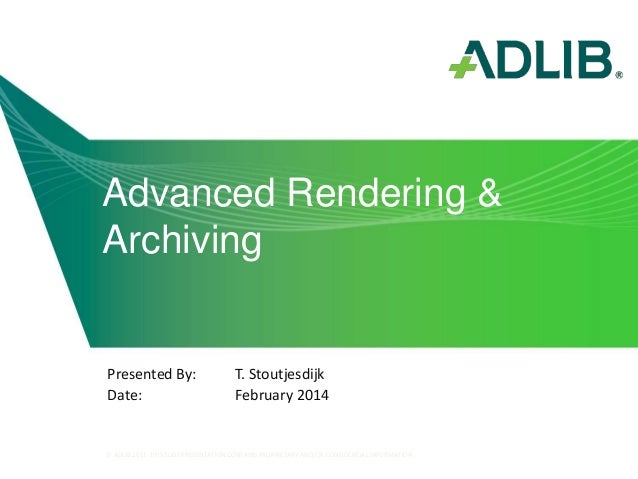 Advanced Rendering & Archiving  Presented By: Date:  T. Stoutjesdijk February 2014  © ADLIB 2011. THIS SLIDE PRESENTATION ...