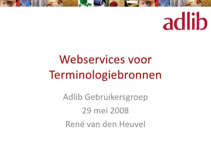 Webservices voorTerminologiebronnen  Adlib Gebruikersgroep       29 mei 2008  René van den Heuvel