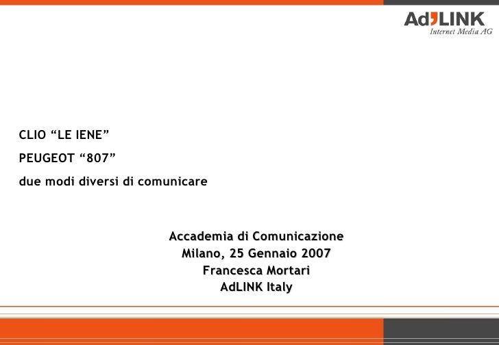 """CLIO """"LE IENE""""  PEUGEOT """"807"""" due modi diversi di comunicare  Accademia di Comunicazione Milano, 25 Gennaio 2007 Francesca..."""
