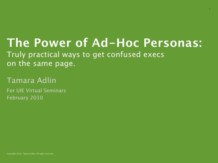 1     The Power of Ad-Hoc Personas: Truly practical ways to get confused execs on the same page.  Tamara Adlin For UIE Vir...