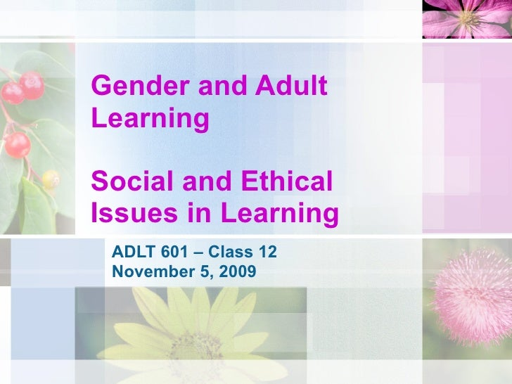 Gender and Adult Learning Social and Ethical Issues in Learning  ADLT 601 – Class 12 November 5, 2009