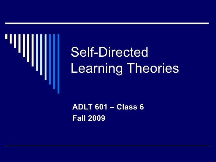 Self-Directed Learning Theories  ADLT 601 – Class 6  Fall 2009