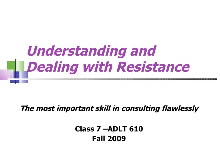 Understanding and Dealing with Resistance   The most important skill in consulting flawlessly Class 7 –ADLT 610 Fall 2009