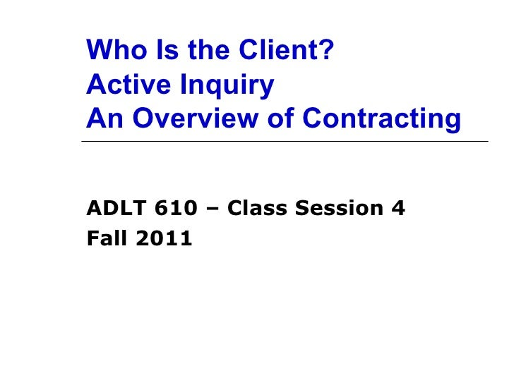 Who Is the Client? Active Inquiry An Overview of Contracting ADLT 610 – Class Session 4 Fall 2011