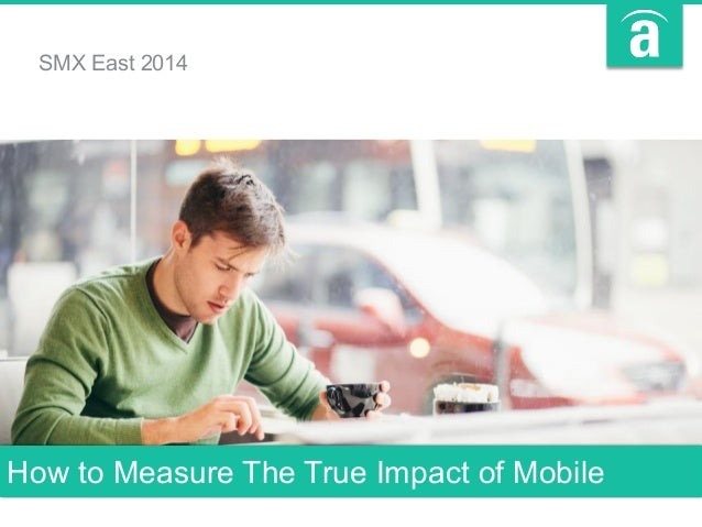 How to Measure The True Impact of Mobile SMX East 2014