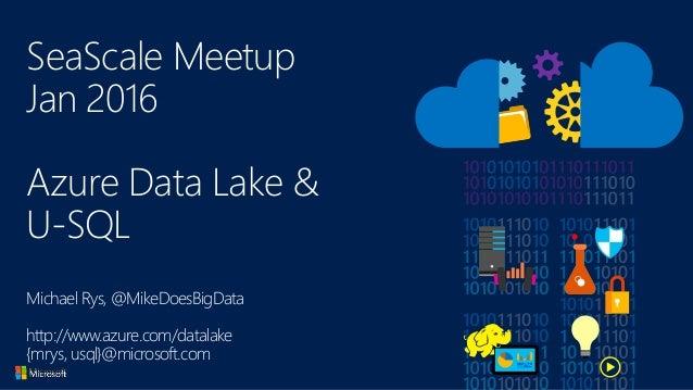 SeaScale Meetup Jan 2016 Azure Data Lake & U-SQL Michael Rys, @MikeDoesBigData http://www.azure.com/datalake {mrys, usql}@...